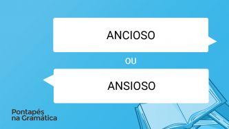 """Qual a forma correta: """"ansioso"""" ou """"ancioso""""?"""