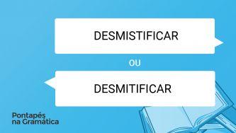 """Qual a diferença entre """"desmistifcar"""" e """"desmitificar""""?"""